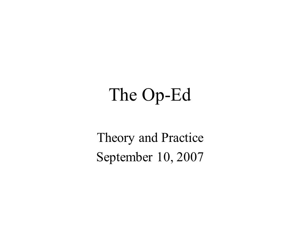The Op-Ed Theory and Practice September 10, 2007