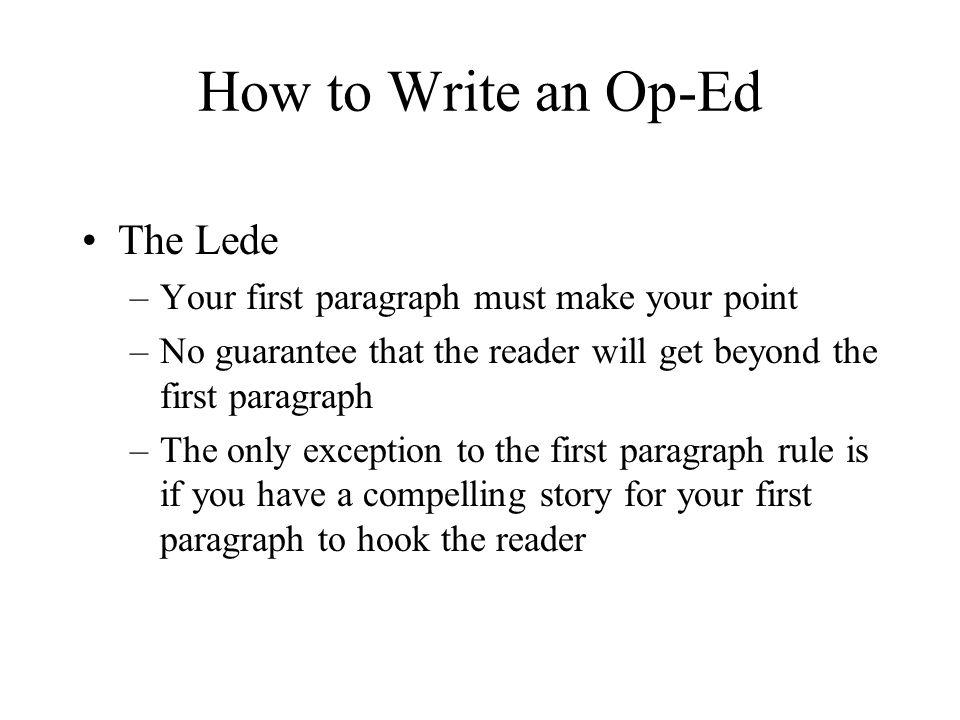 How to Write an Op-Ed The Lede –Your first paragraph must make your point –No guarantee that the reader will get beyond the first paragraph –The only