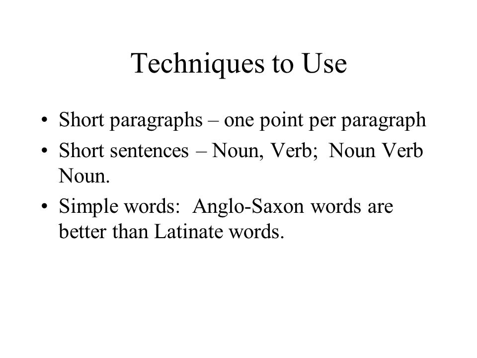 Techniques to Use Short paragraphs – one point per paragraph Short sentences – Noun, Verb; Noun Verb Noun.