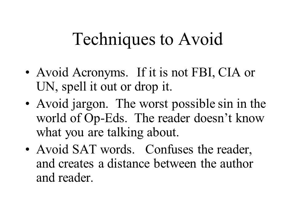 Techniques to Avoid Avoid Acronyms. If it is not FBI, CIA or UN, spell it out or drop it. Avoid jargon. The worst possible sin in the world of Op-Eds.