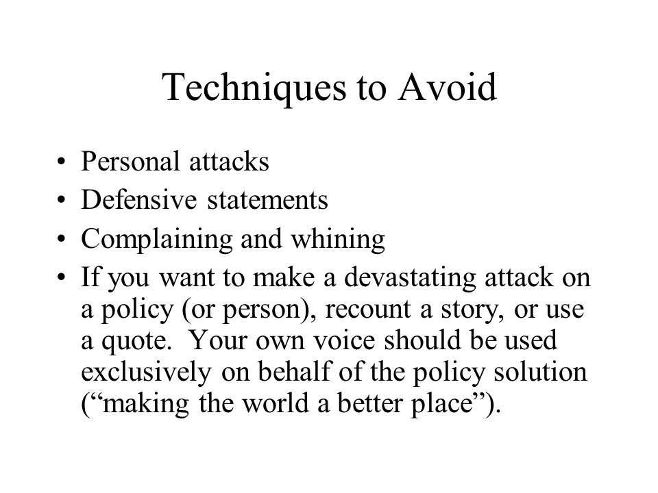 Techniques to Avoid Personal attacks Defensive statements Complaining and whining If you want to make a devastating attack on a policy (or person), re