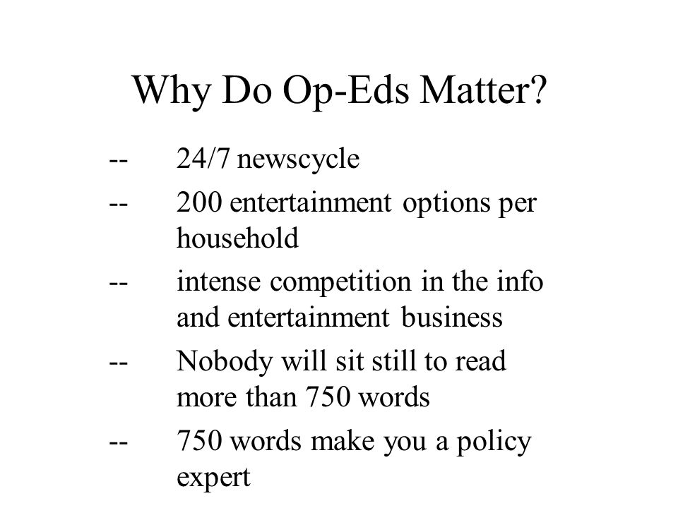 Why Do Op-Eds Matter? --24/7 newscycle --200 entertainment options per household --intense competition in the info and entertainment business -- Nobod