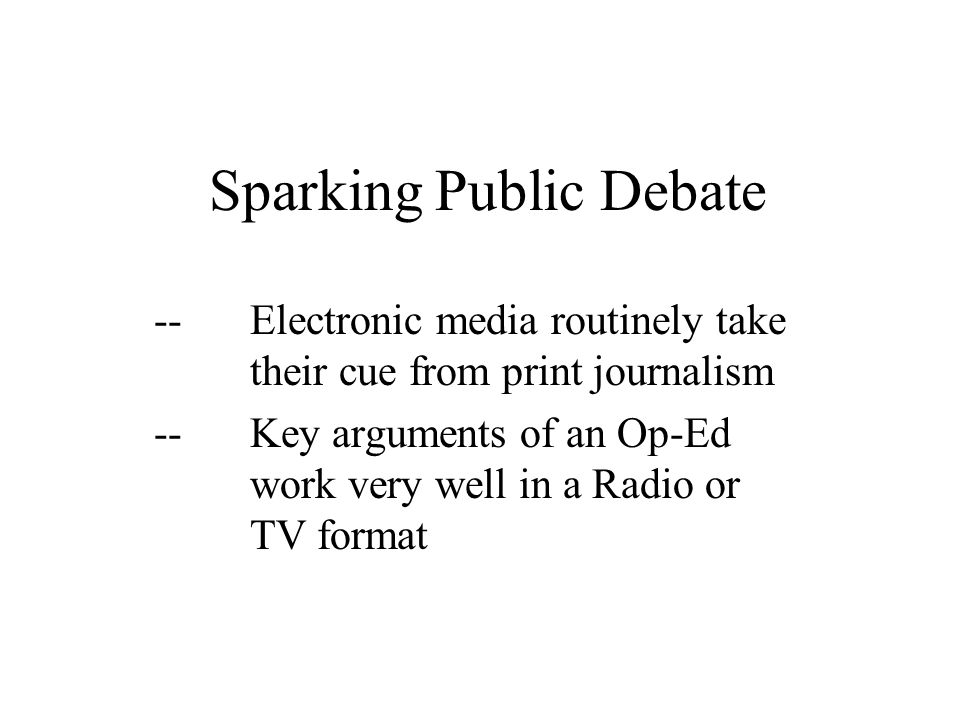 Sparking Public Debate --Electronic media routinely take their cue from print journalism --Key arguments of an Op-Ed work very well in a Radio or TV f