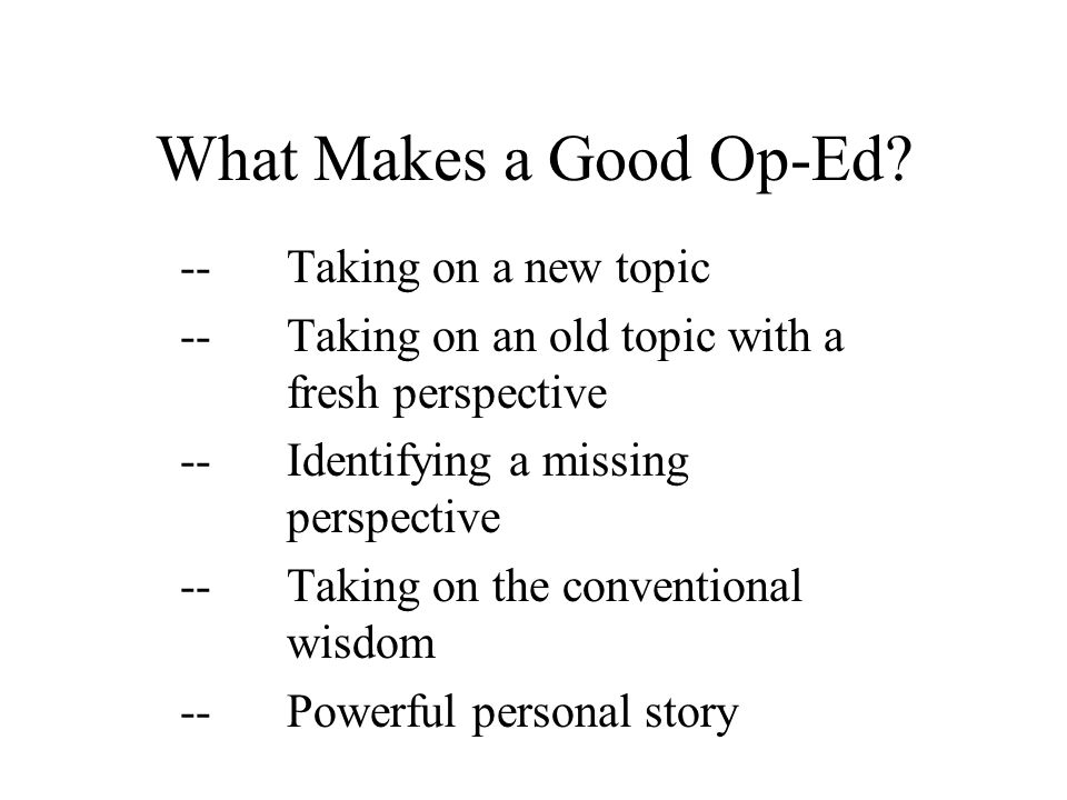 What Makes a Good Op-Ed? --Taking on a new topic --Taking on an old topic with a fresh perspective --Identifying a missing perspective --Taking on the