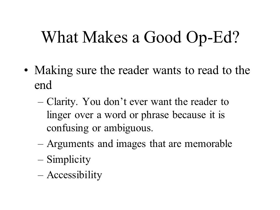 What Makes a Good Op-Ed? Making sure the reader wants to read to the end –Clarity. You don't ever want the reader to linger over a word or phrase beca