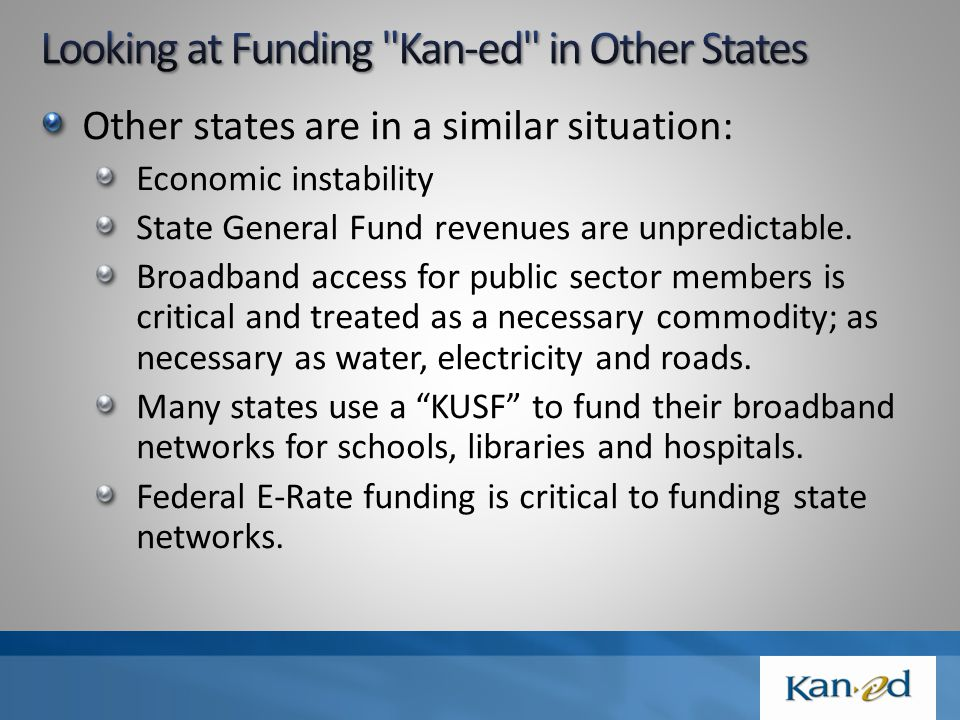 Funding Type Number of States State Appropriation (KUSF and SGF)27 E-Rate or Federal Dollars11 User Fees (Typically for higher broadband levels)22 Membership Fees4 Private dollars2 Note: A state network may utilize just one or many of the above funding streams.