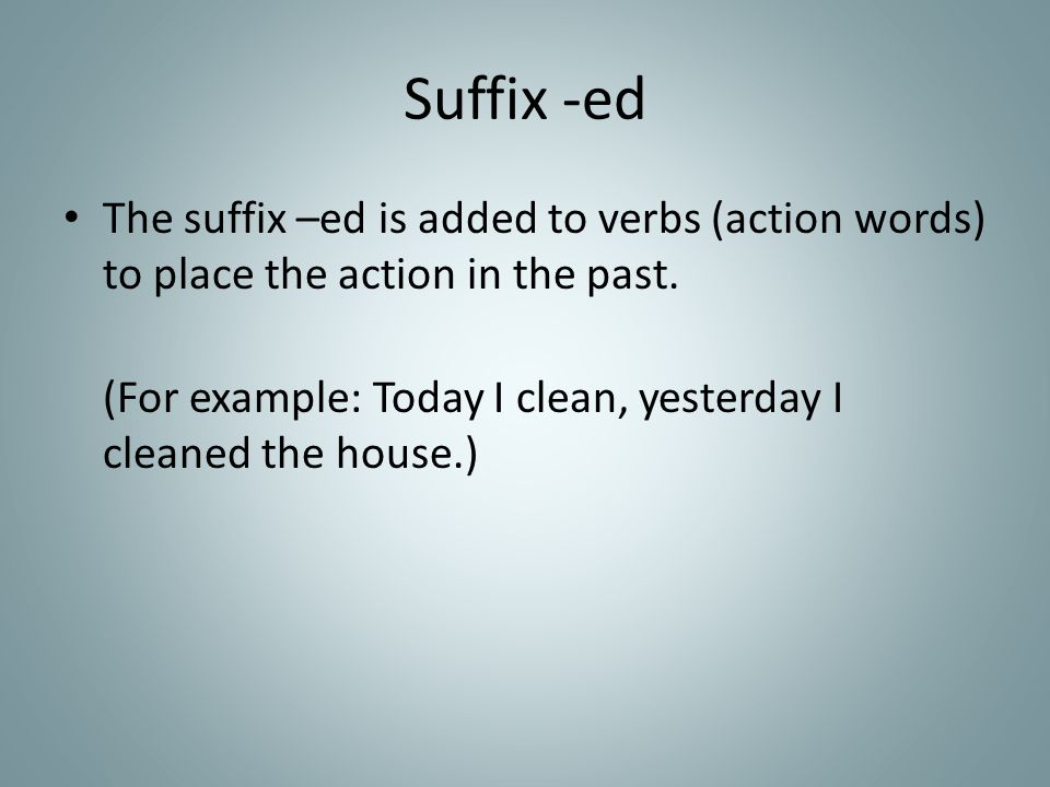 Suffix -ed The suffix –ed is added to verbs (action words) to place the action in the past. (For example: Today I clean, yesterday I cleaned the house