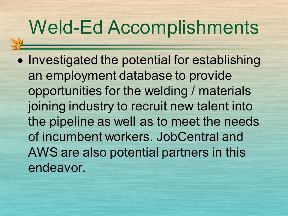 Weld-Ed Accomplishments  Investigated the potential for establishing an employment database to provide opportunities for the welding / materials joining industry to recruit new talent into the pipeline as well as to meet the needs of incumbent workers.