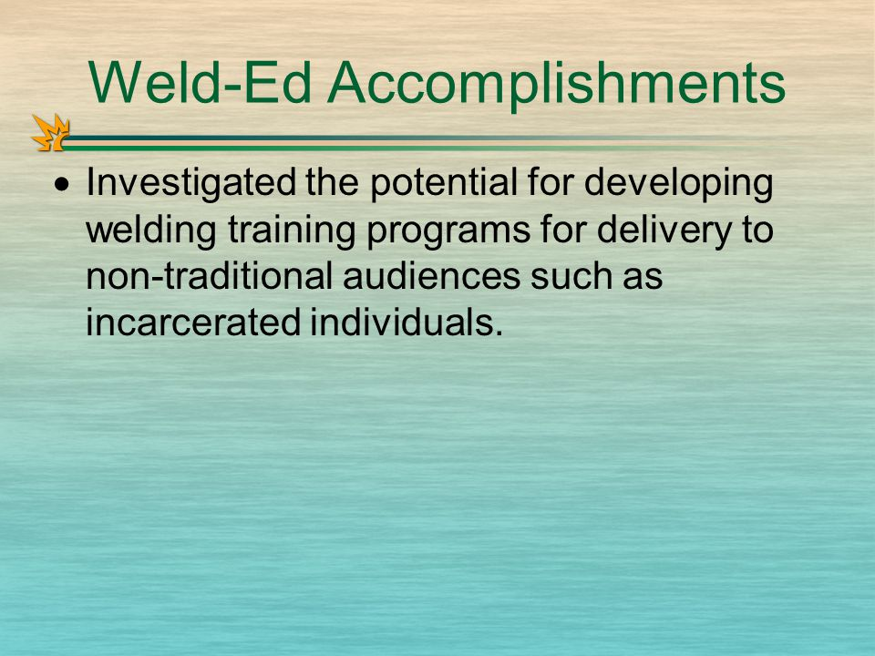 Weld-Ed Accomplishments  Investigated the potential for developing welding training programs for delivery to non-traditional audiences such as incarcerated individuals.