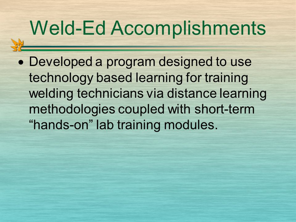 Weld-Ed Accomplishments  Developed a program designed to use technology based learning for training welding technicians via distance learning methodologies coupled with short-term hands-on lab training modules.