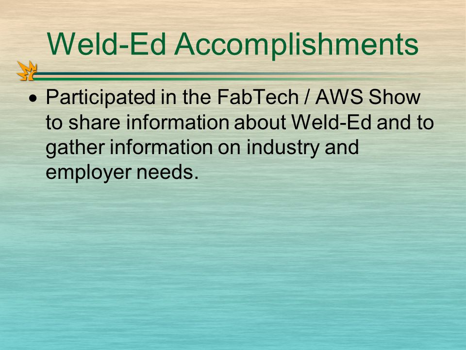 Weld-Ed Accomplishments  Participated in the FabTech / AWS Show to share information about Weld-Ed and to gather information on industry and employer needs.