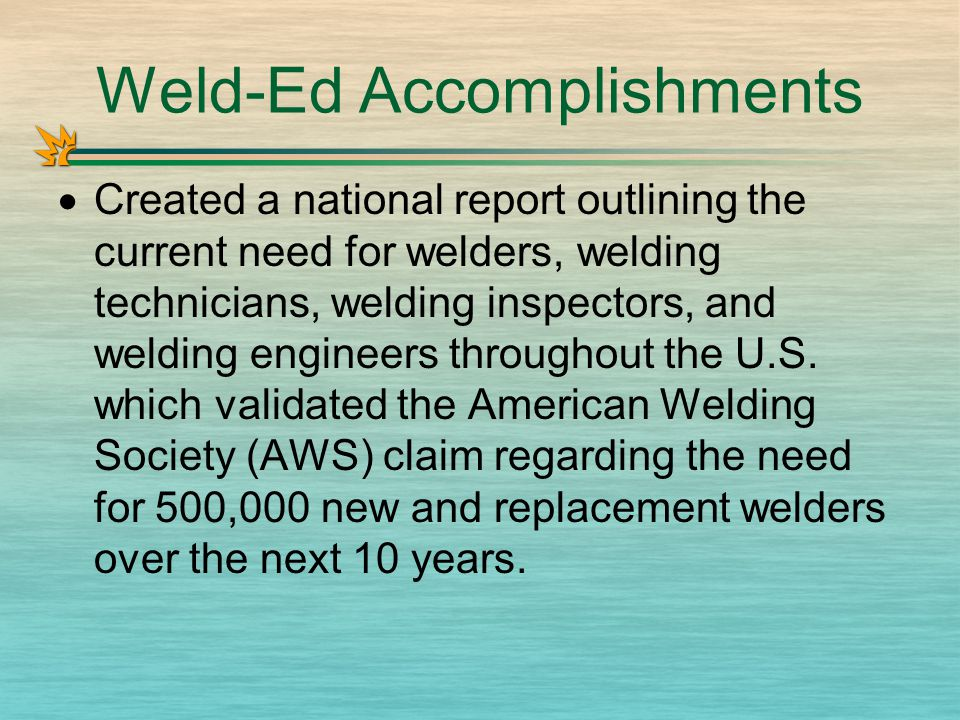 Weld-Ed Accomplishments  Created a national report outlining the current need for welders, welding technicians, welding inspectors, and welding engineers throughout the U.S.