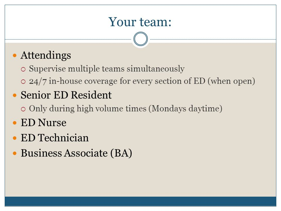 Your team: Attendings  Supervise multiple teams simultaneously  24/7 in-house coverage for every section of ED (when open) Senior ED Resident  Only