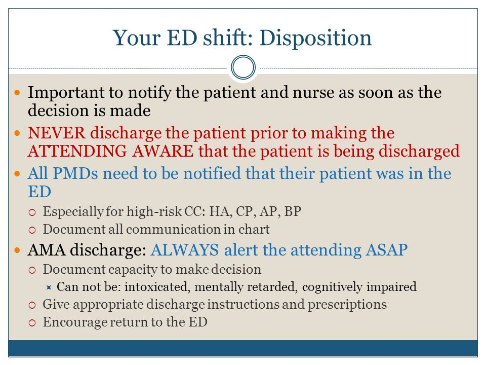 Your ED shift: Disposition Important to notify the patient and nurse as soon as the decision is made NEVER discharge the patient prior to making the ATTENDING AWARE that the patient is being discharged All PMDs need to be notified that their patient was in the ED  Especially for high-risk CC: HA, CP, AP, BP  Document all communication in chart AMA discharge: ALWAYS alert the attending ASAP  Document capacity to make decision  Can not be: intoxicated, mentally retarded, cognitively impaired  Give appropriate discharge instructions and prescriptions  Encourage return to the ED