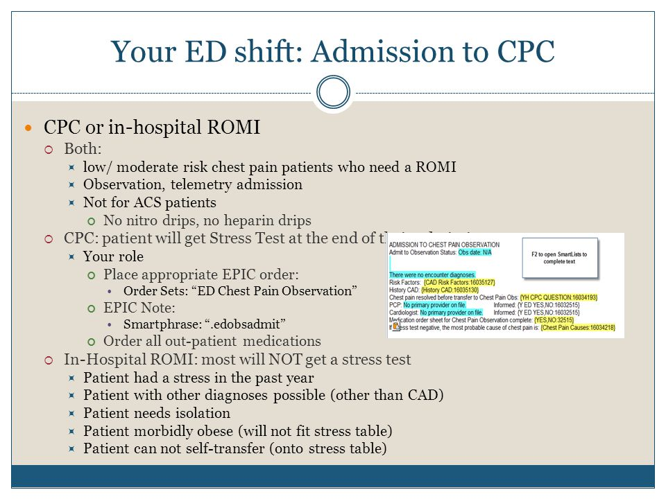 Your ED shift: Admission to CPC CPC or in-hospital ROMI  Both:  low/ moderate risk chest pain patients who need a ROMI  Observation, telemetry admission  Not for ACS patients No nitro drips, no heparin drips  CPC: patient will get Stress Test at the end of their admission  Your role Place appropriate EPIC order: Order Sets: ED Chest Pain Observation EPIC Note: Smartphrase: .edobsadmit Order all out-patient medications  In-Hospital ROMI: most will NOT get a stress test  Patient had a stress in the past year  Patient with other diagnoses possible (other than CAD)  Patient needs isolation  Patient morbidly obese (will not fit stress table)  Patient can not self-transfer (onto stress table)