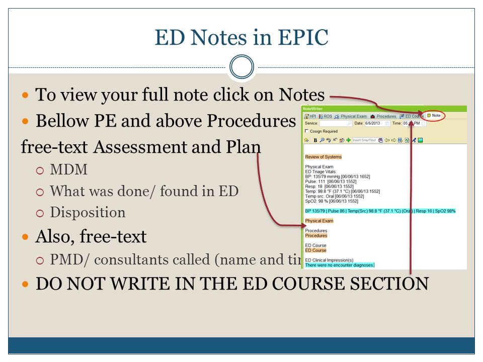 ED Notes in EPIC To view your full note click on Notes Bellow PE and above Procedures free-text Assessment and Plan  MDM  What was done/ found in ED  Disposition Also, free-text  PMD/ consultants called (name and time) DO NOT WRITE IN THE ED COURSE SECTION
