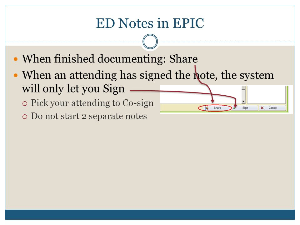 ED Notes in EPIC When finished documenting: Share When an attending has signed the note, the system will only let you Sign  Pick your attending to Co-sign  Do not start 2 separate notes