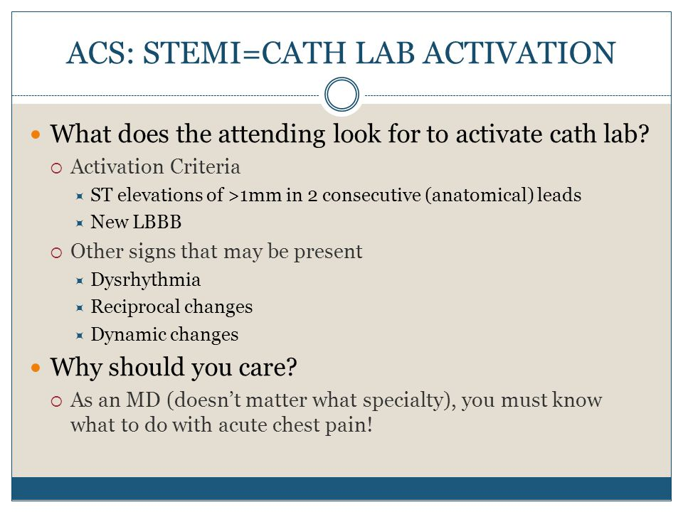 ACS: STEMI=CATH LAB ACTIVATION What does the attending look for to activate cath lab?  Activation Criteria  ST elevations of >1mm in 2 consecutive (
