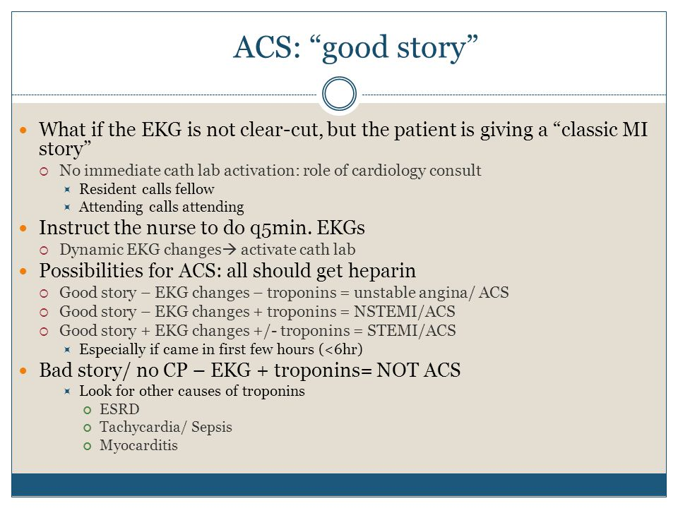 ACS: good story What if the EKG is not clear-cut, but the patient is giving a classic MI story  No immediate cath lab activation: role of cardiology consult  Resident calls fellow  Attending calls attending Instruct the nurse to do q5min.