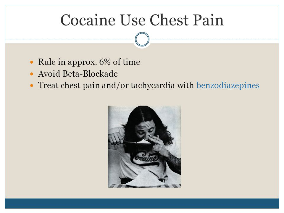 Cocaine Use Chest Pain Rule in approx. 6% of time Avoid Beta-Blockade Treat chest pain and/or tachycardia with benzodiazepines