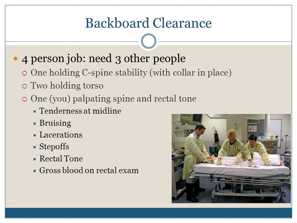 Backboard Clearance 4 person job: need 3 other people  One holding C-spine stability (with collar in place)  Two holding torso  One (you) palpating spine and rectal tone  Tenderness at midline  Bruising  Lacerations  Stepoffs  Rectal Tone  Gross blood on rectal exam