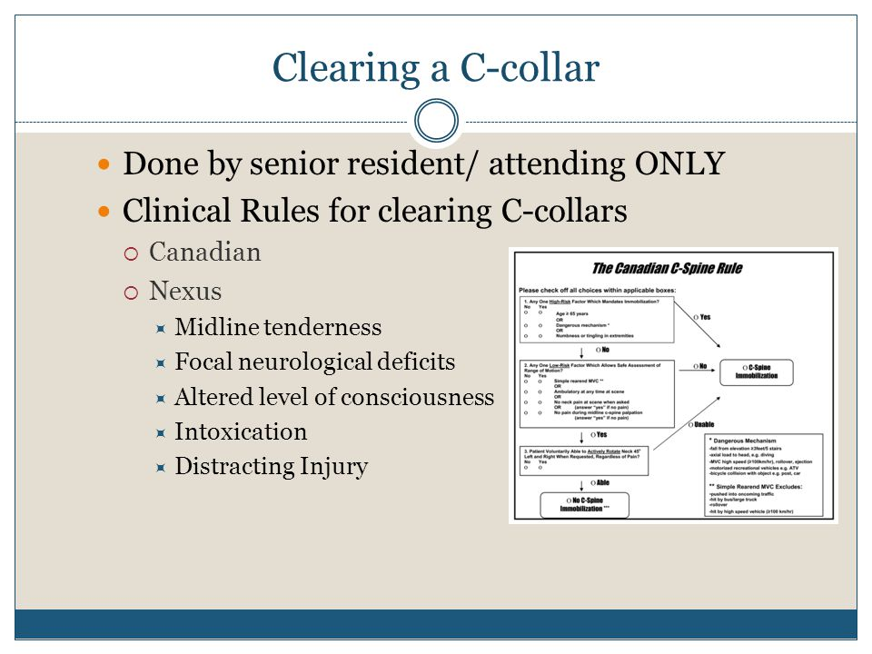 Clearing a C-collar Done by senior resident/ attending ONLY Clinical Rules for clearing C-collars  Canadian  Nexus  Midline tenderness  Focal neurological deficits  Altered level of consciousness  Intoxication  Distracting Injury