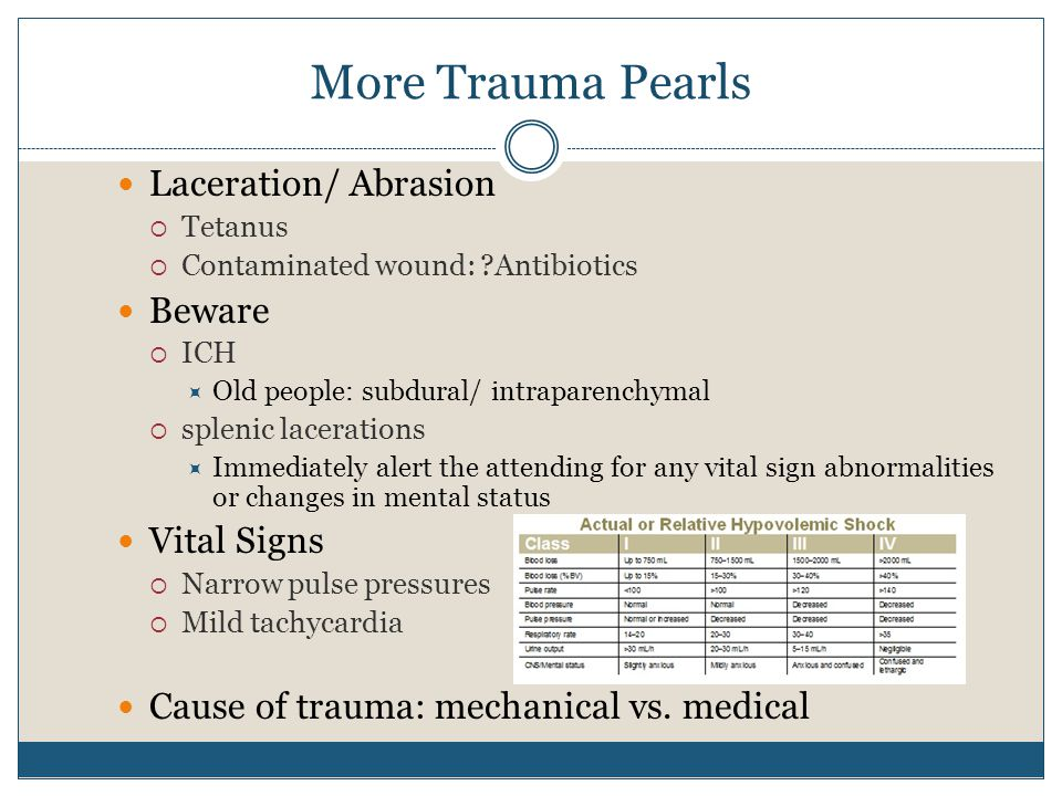 More Trauma Pearls Laceration/ Abrasion  Tetanus  Contaminated wound: Antibiotics Beware  ICH  Old people: subdural/ intraparenchymal  splenic lacerations  Immediately alert the attending for any vital sign abnormalities or changes in mental status Vital Signs  Narrow pulse pressures  Mild tachycardia Cause of trauma: mechanical vs.