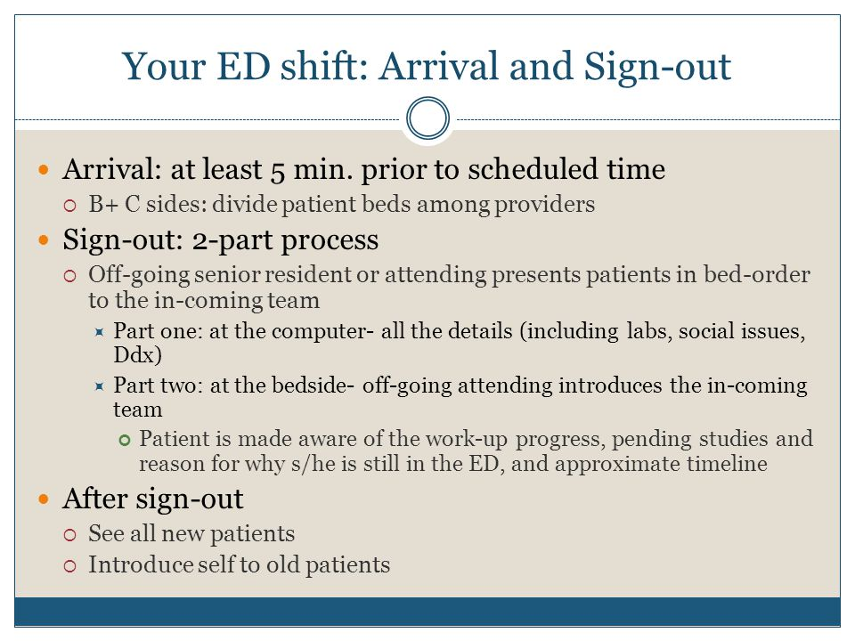 Your ED shift: Arrival and Sign-out Arrival: at least 5 min. prior to scheduled time  B+ C sides: divide patient beds among providers Sign-out: 2-par