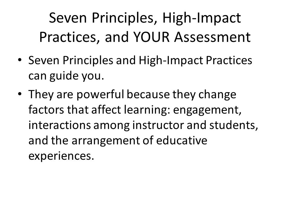 Seven Principles, High-Impact Practices, and YOUR Assessment Seven Principles and High-Impact Practices can guide you.
