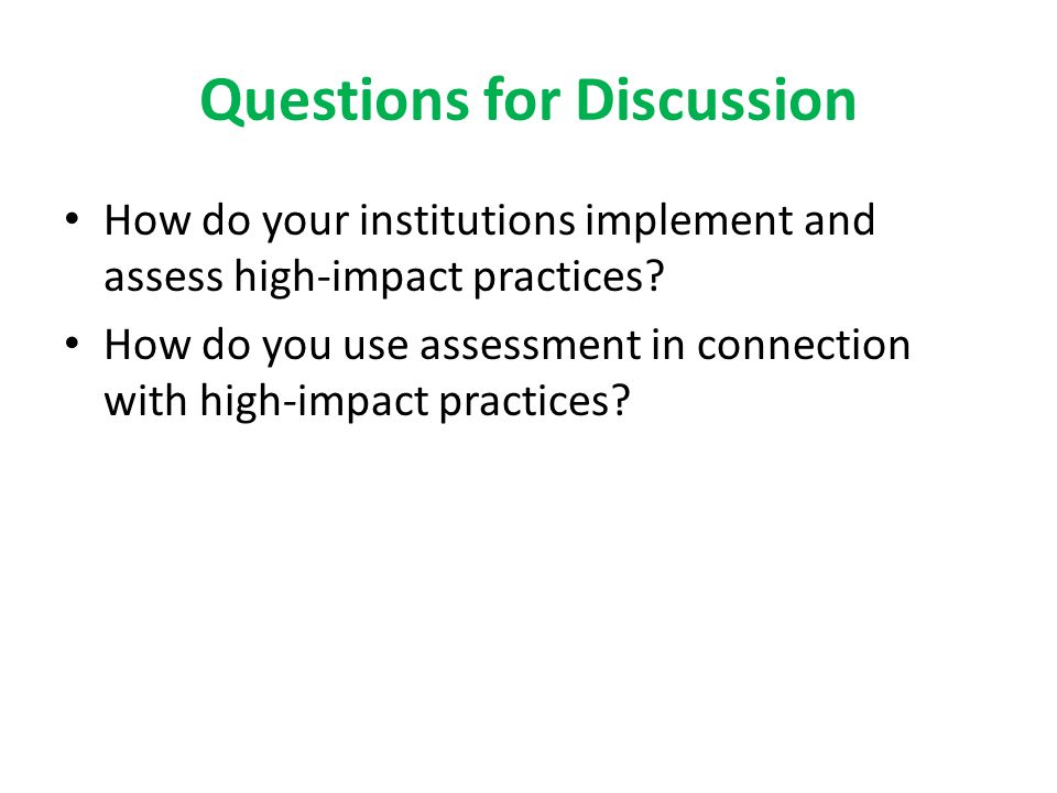 Questions for Discussion How do your institutions implement and assess high-impact practices.