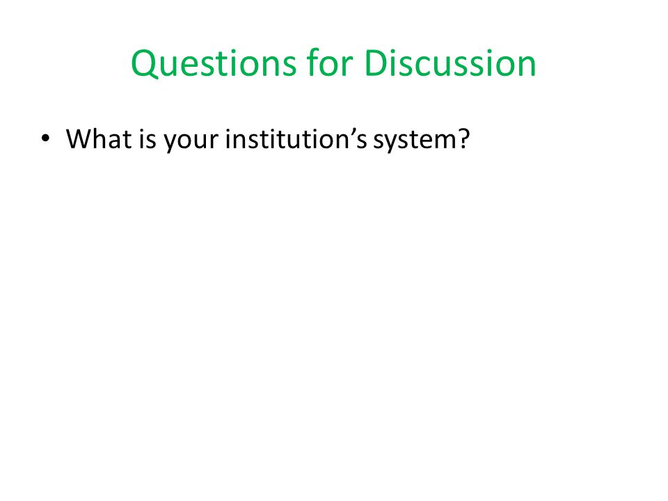 Questions for Discussion What is your institution's system?