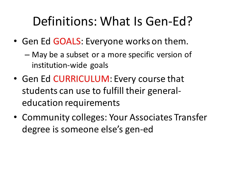 Definitions: What Is Gen-Ed. Gen Ed GOALS: Everyone works on them.