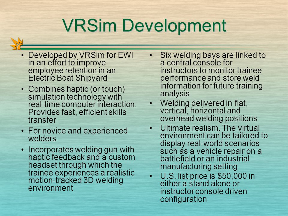 VRSim Development Developed by VRSim for EWI in an effort to improve employee retention in an Electric Boat Shipyard Combines haptic (or touch) simulation technology with real-time computer interaction.
