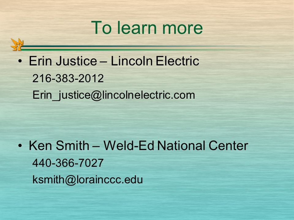 To learn more Erin Justice – Lincoln Electric 216-383-2012 Erin_justice@lincolnelectric.com Ken Smith – Weld-Ed National Center 440-366-7027 ksmith@lorainccc.edu