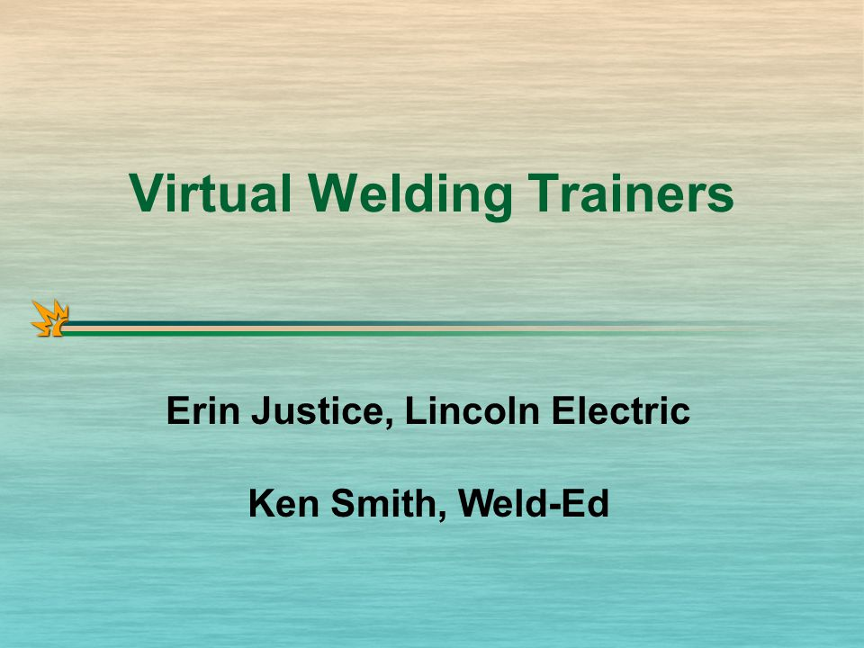 Virtual Welding Trainers Erin Justice, Lincoln Electric Ken Smith, Weld-Ed