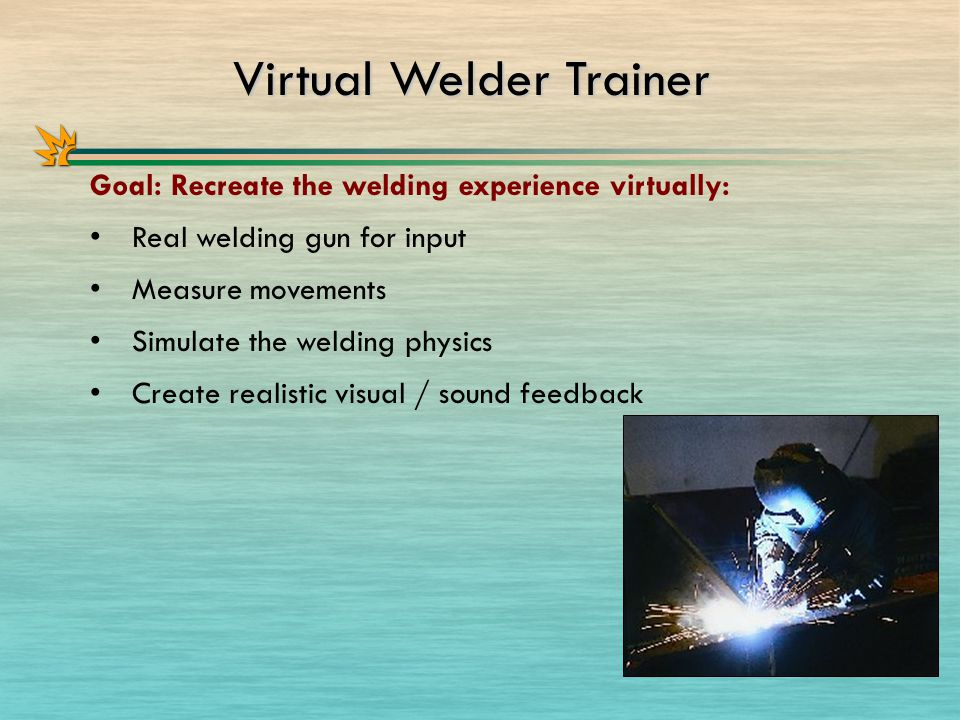 Virtual Welder Trainer Goal: Recreate the welding experience virtually: Real welding gun for input Measure movements Simulate the welding physics Create realistic visual / sound feedback