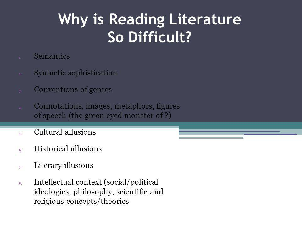Why is Reading Literature So Difficult? 1. Semantics 2. Syntactic sophistication 3. Conventions of genres 4. Connotations, images, metaphors, figures