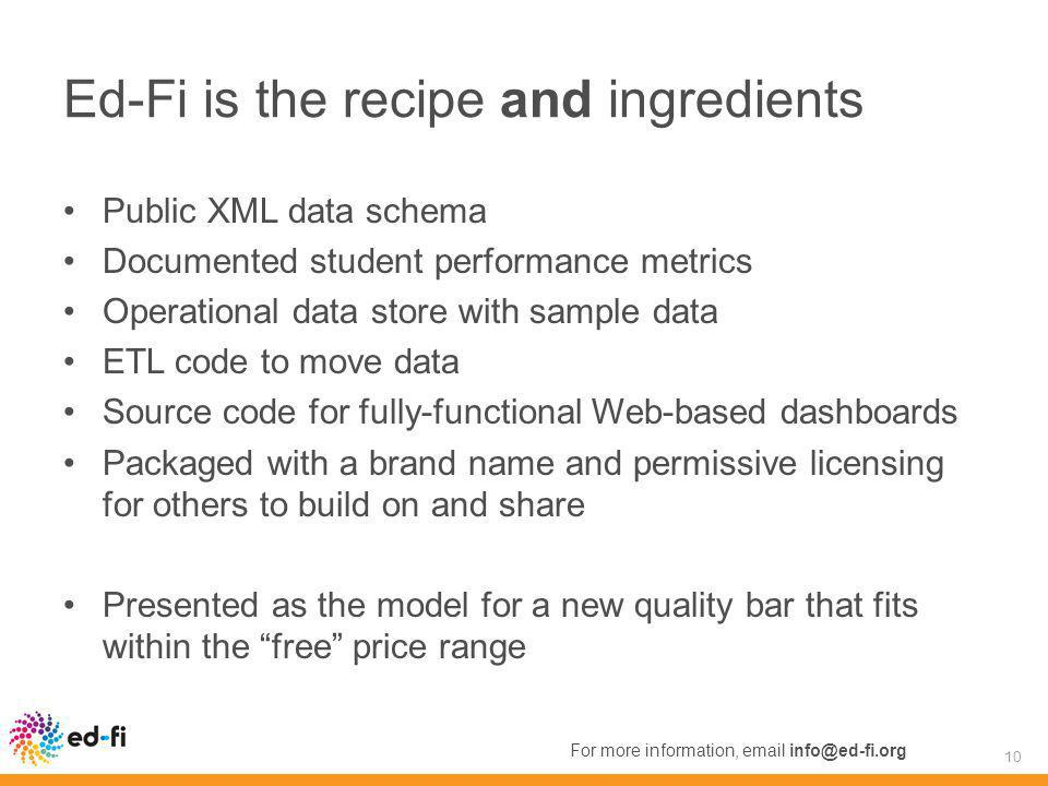 Ed-Fi is the recipe and ingredients Public XML data schema Documented student performance metrics Operational data store with sample data ETL code to move data Source code for fully-functional Web-based dashboards Packaged with a brand name and permissive licensing for others to build on and share Presented as the model for a new quality bar that fits within the free price range 10 For more information, email info@ed-fi.org