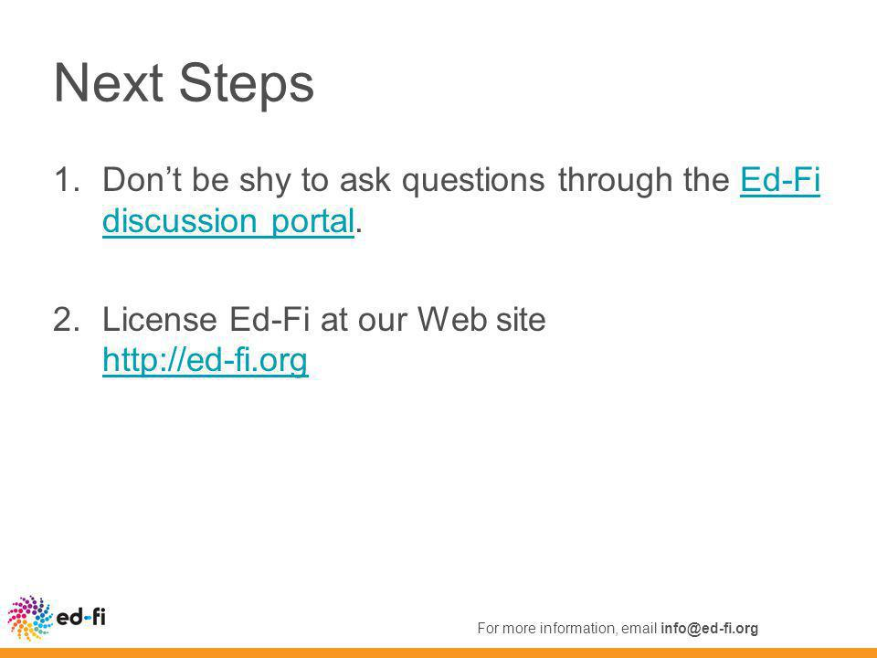 Next Steps 1.Don't be shy to ask questions through the Ed-Fi discussion portal.Ed-Fi discussion portal 2.License Ed-Fi at our Web site http://ed-fi.org http://ed-fi.org For more information, email info@ed-fi.org