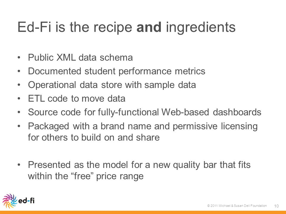 Ed-Fi is the recipe and ingredients Public XML data schema Documented student performance metrics Operational data store with sample data ETL code to move data Source code for fully-functional Web-based dashboards Packaged with a brand name and permissive licensing for others to build on and share Presented as the model for a new quality bar that fits within the free price range © 2011 Michael & Susan Dell Foundation 10
