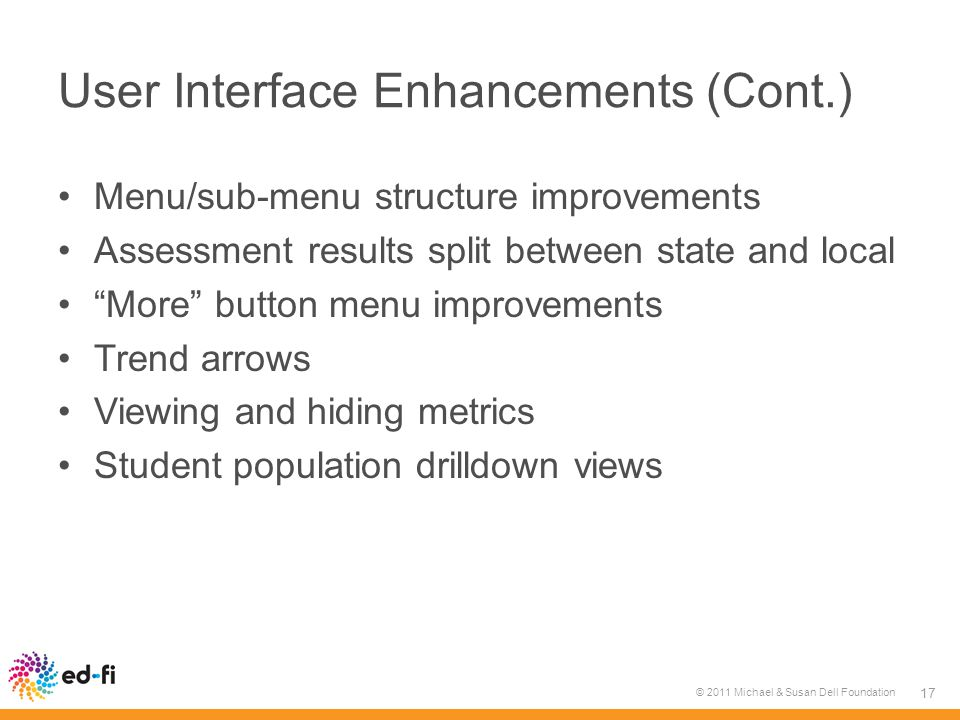 User Interface Enhancements (Cont.) Menu/sub-menu structure improvements Assessment results split between state and local More button menu improvements Trend arrows Viewing and hiding metrics Student population drilldown views © 2011 Michael & Susan Dell Foundation 17