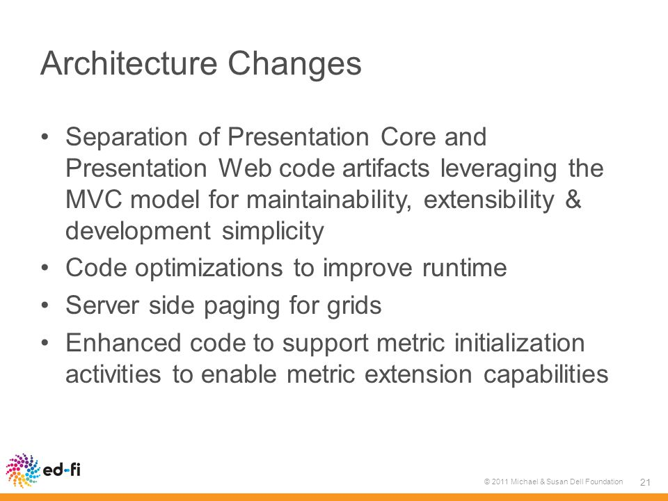 Architecture Changes Separation of Presentation Core and Presentation Web code artifacts leveraging the MVC model for maintainability, extensibility & development simplicity Code optimizations to improve runtime Server side paging for grids Enhanced code to support metric initialization activities to enable metric extension capabilities © 2011 Michael & Susan Dell Foundation 21