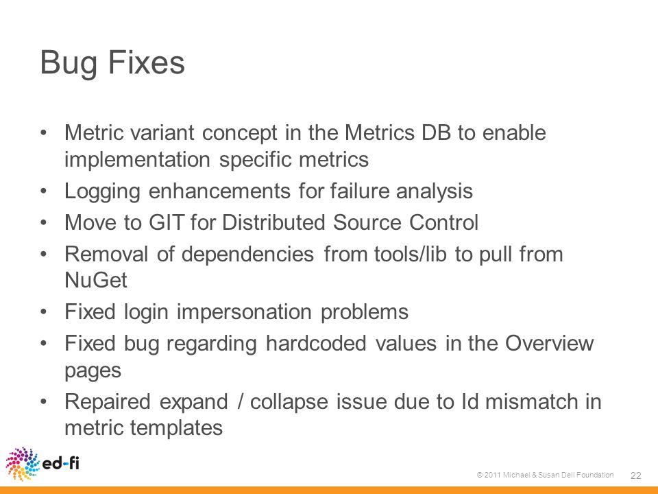 Bug Fixes Metric variant concept in the Metrics DB to enable implementation specific metrics Logging enhancements for failure analysis Move to GIT for Distributed Source Control Removal of dependencies from tools/lib to pull from NuGet Fixed login impersonation problems Fixed bug regarding hardcoded values in the Overview pages Repaired expand / collapse issue due to Id mismatch in metric templates © 2011 Michael & Susan Dell Foundation 22