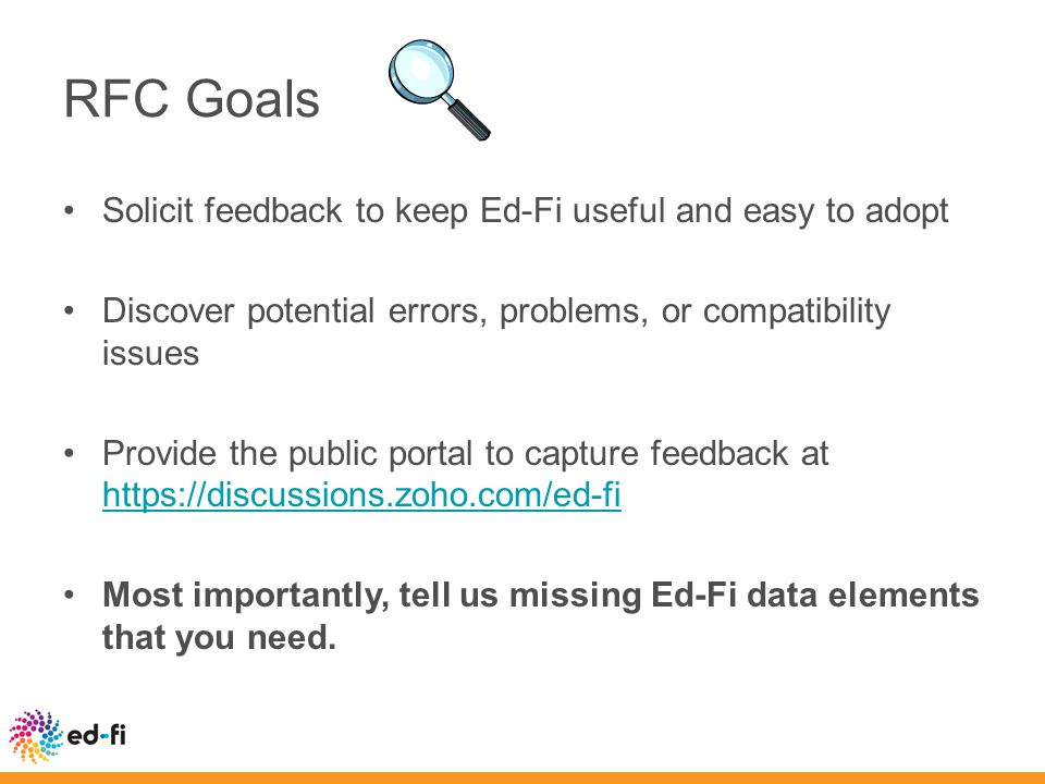 RFC Goals Solicit feedback to keep Ed-Fi useful and easy to adopt Discover potential errors, problems, or compatibility issues Provide the public portal to capture feedback at https://discussions.zoho.com/ed-fi https://discussions.zoho.com/ed-fi Most importantly, tell us missing Ed-Fi data elements that you need.