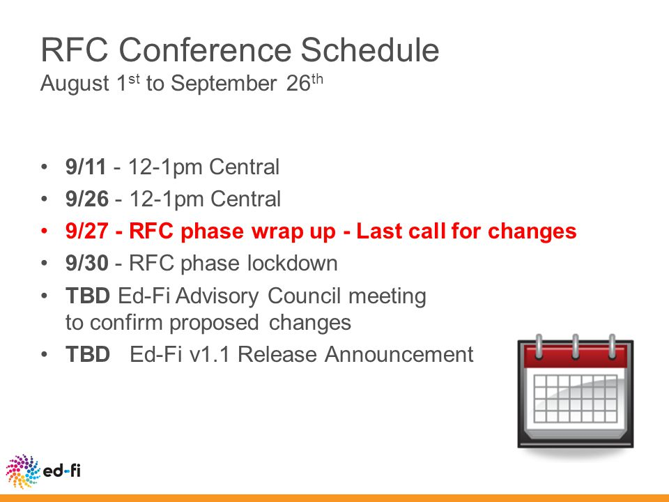 RFC Conference Schedule August 1 st to September 26 th 9/11 - 12-1pm Central 9/26 - 12-1pm Central 9/27 - RFC phase wrap up - Last call for changes 9/30 - RFC phase lockdown TBD Ed-Fi Advisory Council meeting to confirm proposed changes TBD Ed-Fi v1.1 Release Announcement