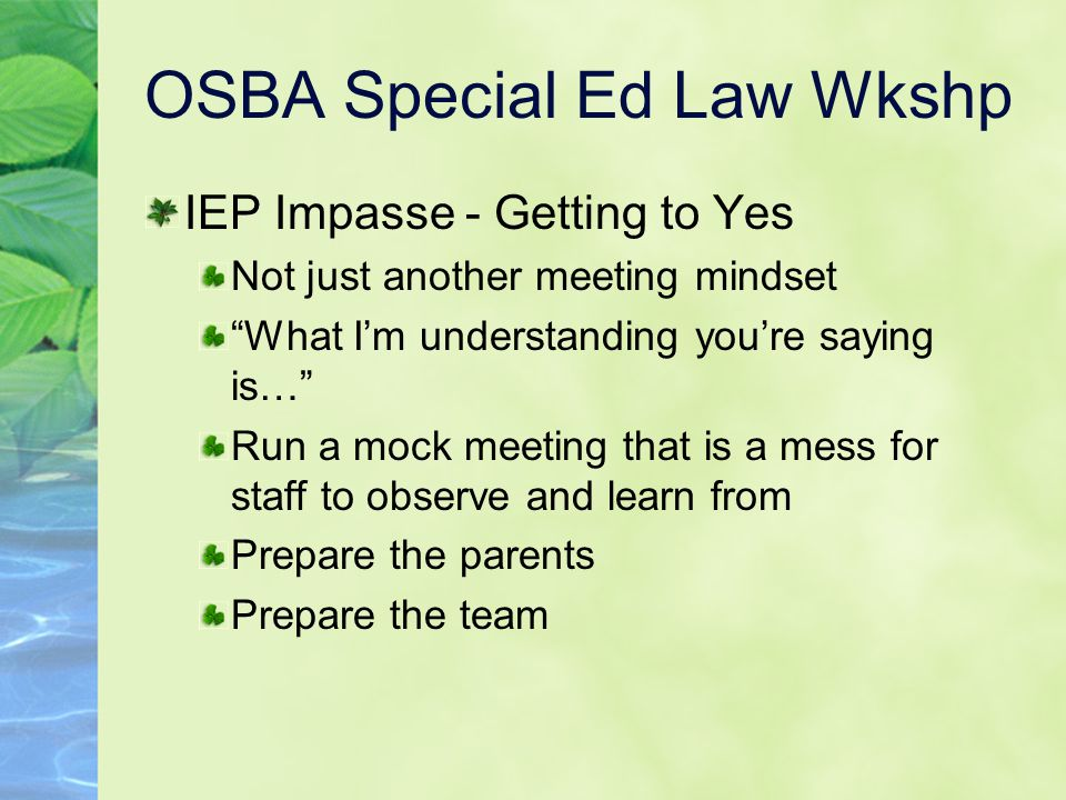 OSBA Special Ed Law Wkshp IEP Impasse - Getting to Yes Not just another meeting mindset What I'm understanding you're saying is… Run a mock meeting that is a mess for staff to observe and learn from Prepare the parents Prepare the team