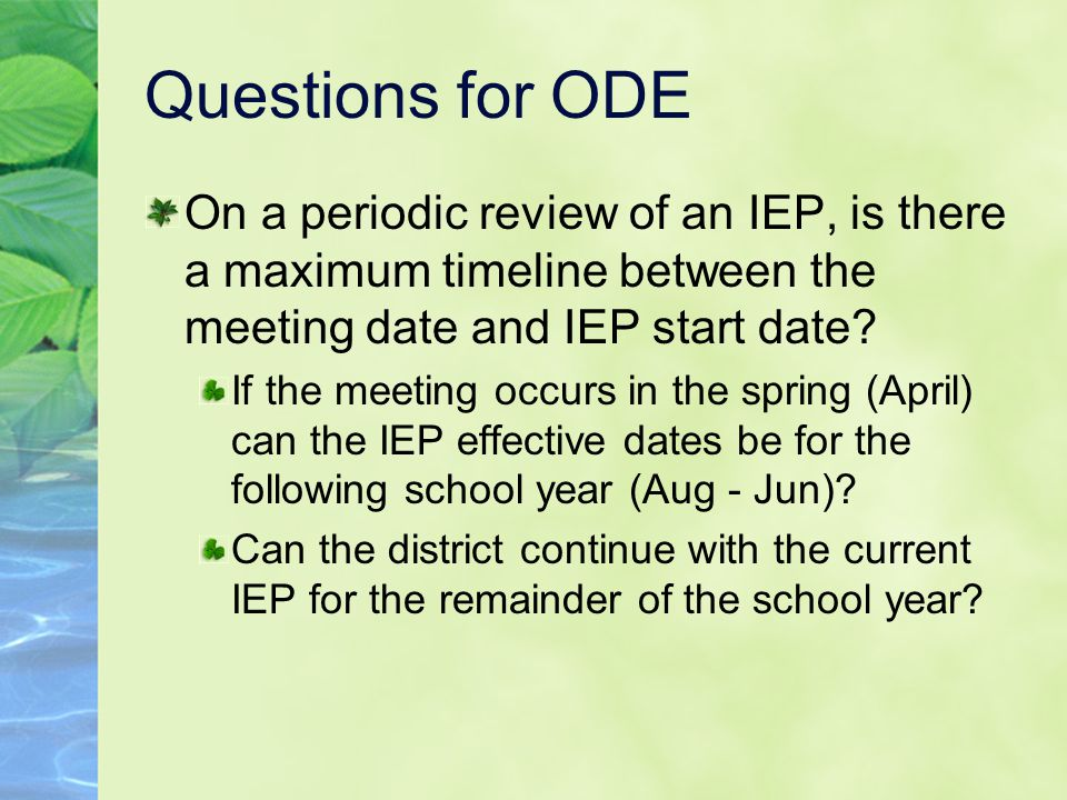 Questions for ODE On a periodic review of an IEP, is there a maximum timeline between the meeting date and IEP start date.