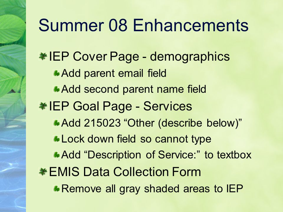 Summer 08 Enhancements IEP Cover Page - demographics Add parent email field Add second parent name field IEP Goal Page - Services Add 215023 Other (describe below) Lock down field so cannot type Add Description of Service: to textbox EMIS Data Collection Form Remove all gray shaded areas to IEP