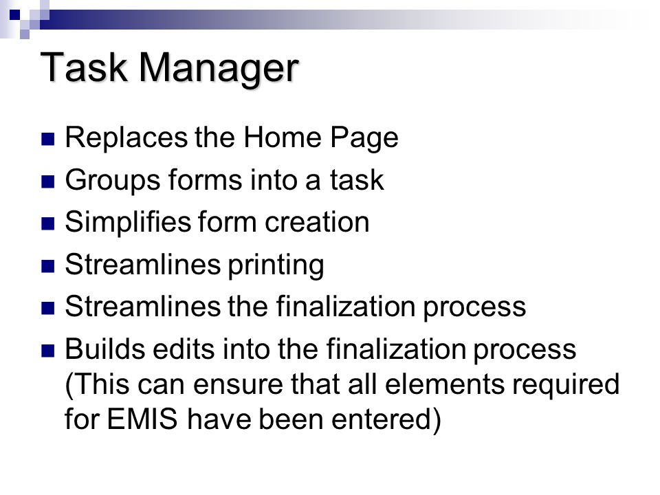 Task Manager Replaces the Home Page Groups forms into a task Simplifies form creation Streamlines printing Streamlines the finalization process Builds