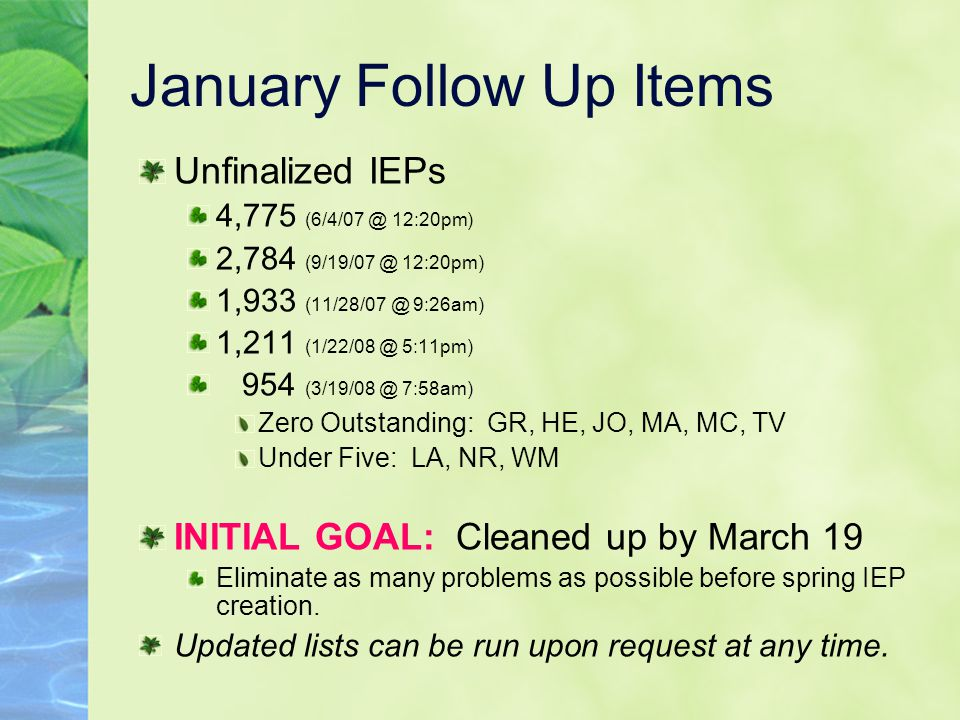 January Follow Up Items Unfinalized IEPs 4,775 (6/4/07 @ 12:20pm) 2,784 (9/19/07 @ 12:20pm) 1,933 (11/28/07 @ 9:26am) 1,211 (1/22/08 @ 5:11pm) 954 (3/